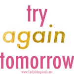Inspired Ideas: Try Again Tomorrow