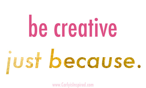 Inspired Ideas: Be Creative Just Because